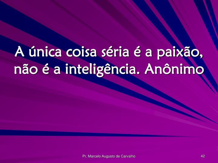 A única coisa séria é a paixão, não é a inteligência.Anônimo
