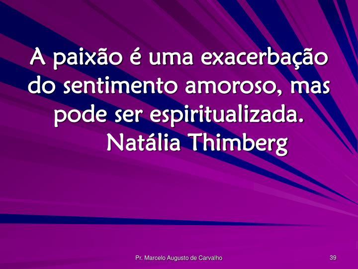 A paixão é uma exacerbação do sentimento amoroso, mas pode ser espiritualizada.Natália Thimberg