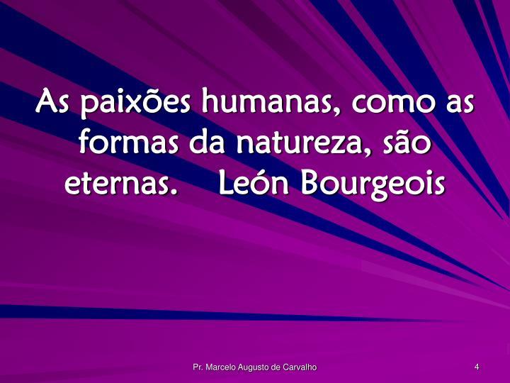As paixões humanas, como as formas da natureza, são eternas.León Bourgeois