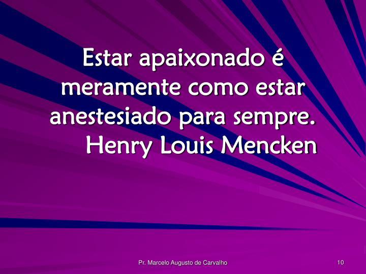 Estar apaixonado é meramente como estar anestesiado para sempre.Henry Louis Mencken