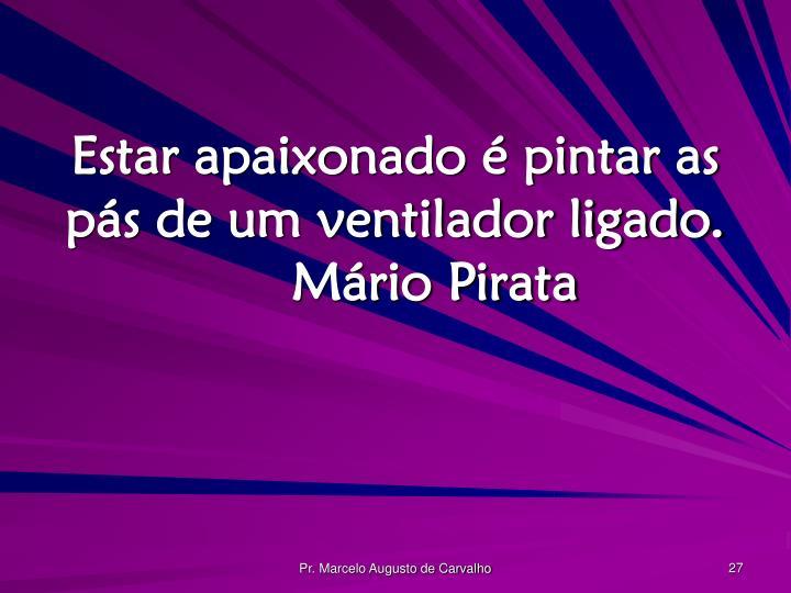 Estar apaixonado é pintar as pás de um ventilador ligado.Mário Pirata