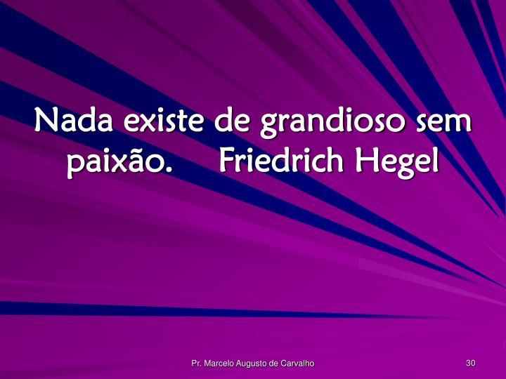 Nada existe de grandioso sem paixão.Friedrich Hegel