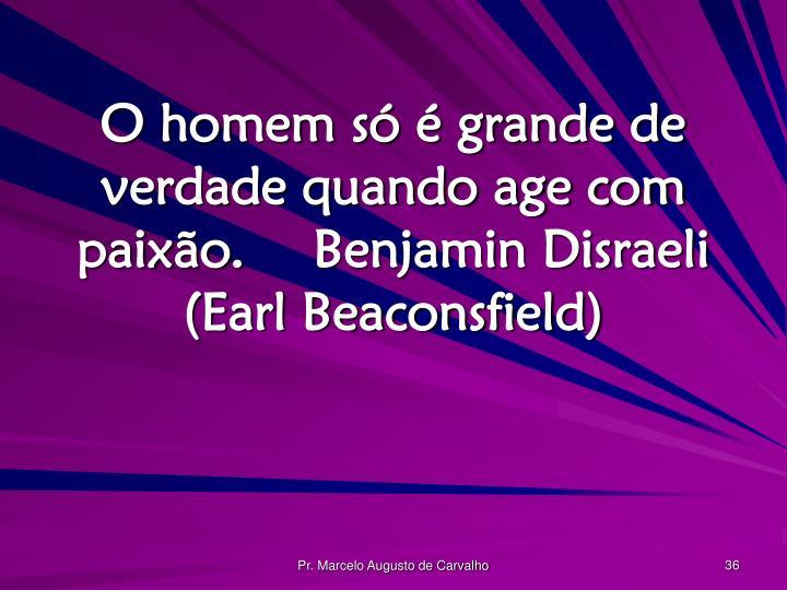 O homem só é grande de verdade quando age com paixão.Benjamin Disraeli (Earl Beaconsfield)