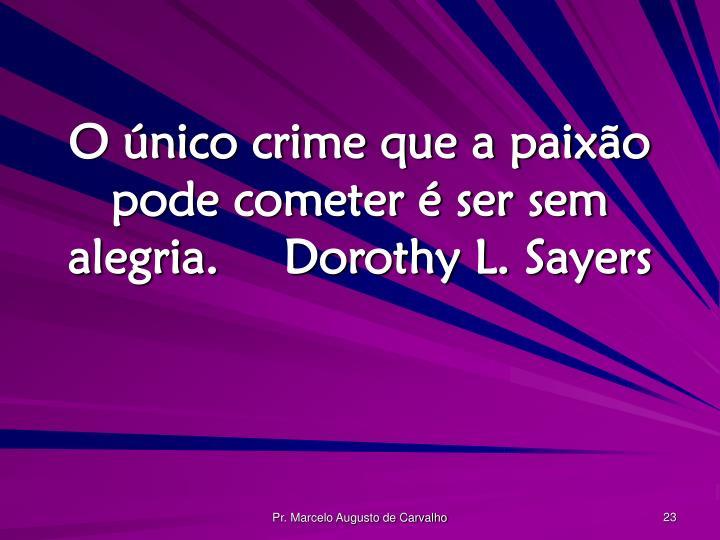 O único crime que a paixão pode cometer é ser sem alegria.Dorothy L. Sayers