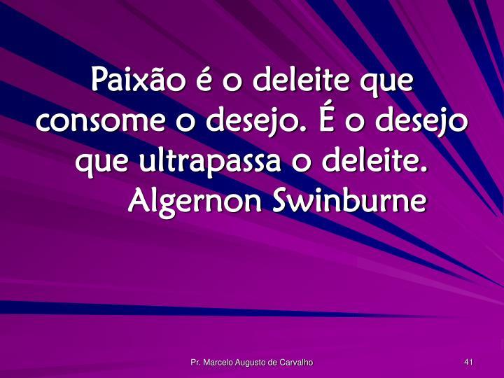 Paixão é o deleite que consome o desejo. É o desejo que ultrapassa o deleite.Algernon Swinburne