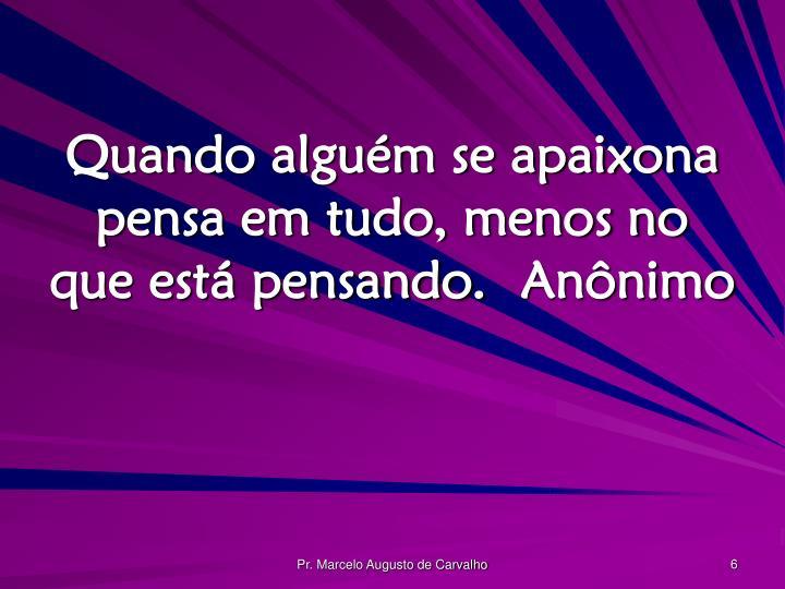 Quando alguém se apaixona pensa em tudo, menos no que está pensando.Anônimo