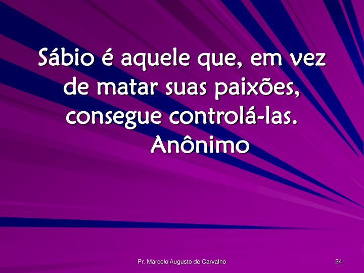 Sábio é aquele que, em vez de matar suas paixões, consegue controlá-las.Anônimo