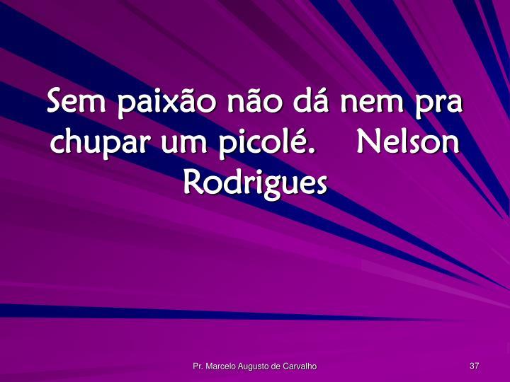 Sem paixão não dá nem pra chupar um picolé.Nelson Rodrigues