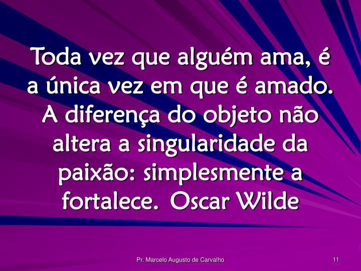 Toda vez que alguém ama, é a única vez em que é amado. A diferença do objeto não altera a singularidade da paixão: simplesmente a fortalece.Oscar Wilde