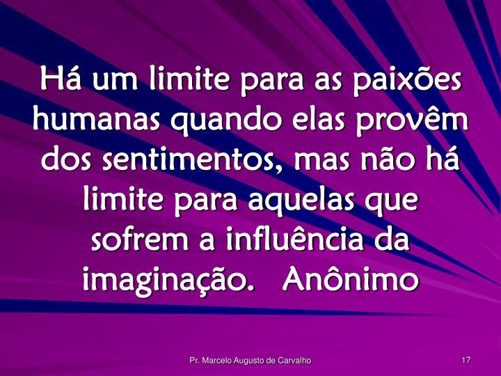 Há um limite para as paixões humanas quando elas provêm dos sentimentos, mas não há limite para aquelas que sofrem a influência da imaginação.Anônimo