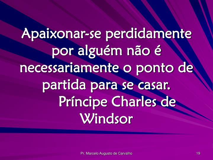 Apaixonar-se perdidamente por alguém não é necessariamente o ponto de partida para se casar.Príncipe Charles de Windsor