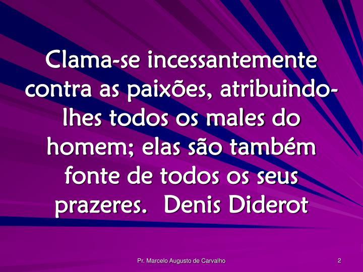 Clama-se incessantemente contra as paixões, atribuindo-lhes todos os males do homem; elas são também fonte de todos os seus prazeres.Denis Diderot