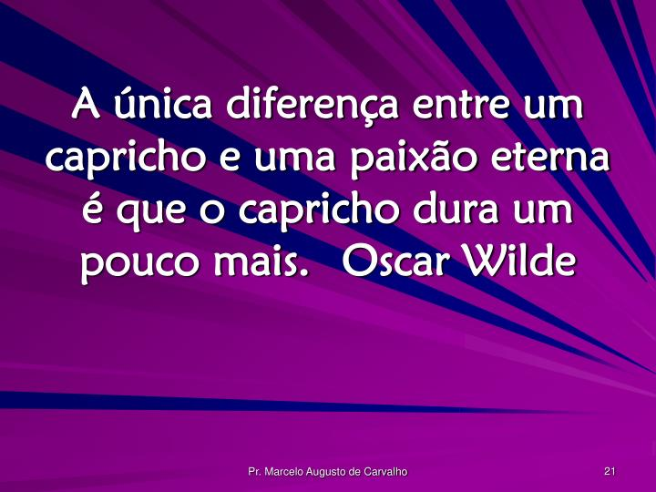 A única diferença entre um capricho e uma paixão eterna é que o capricho dura um pouco mais.Oscar Wilde