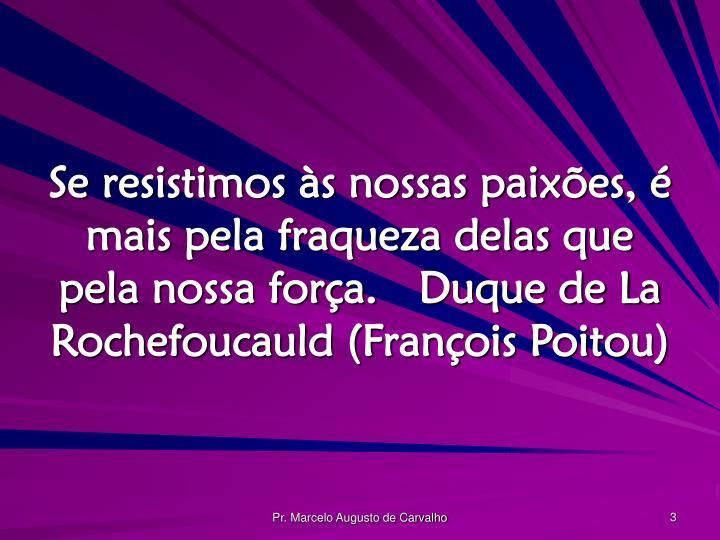 Se resistimos às nossas paixões, é mais pela fraqueza delas que pela nossa força.Duque de La Rochefoucauld (François Poitou)