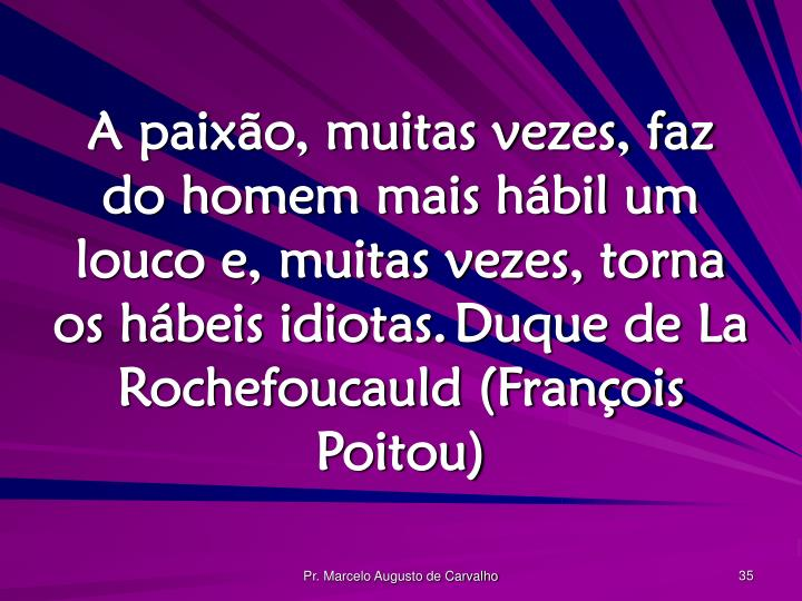 A paixão, muitas vezes, faz do homem mais hábil um louco e, muitas vezes, torna os hábeis idiotas.Duque de La Rochefoucauld (François Poitou)