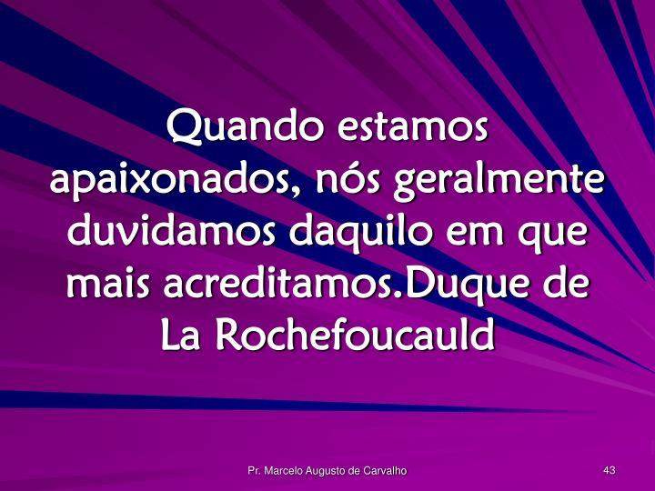 Quando estamos apaixonados, nós geralmente duvidamos daquilo em que mais acreditamos.Duque de La Rochefoucauld
