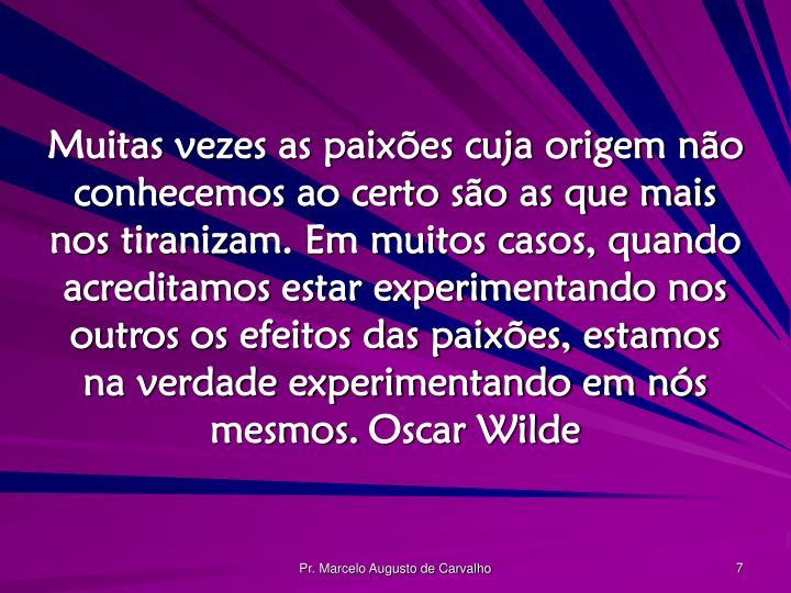 Muitas vezes as paixões cuja origem não conhecemos ao certo são as que mais nos tiranizam. Em muitos casos, quando acreditamos estar experimentando nos outros os efeitos das paixões, estamos na verdade experimentando em nós mesmos.Oscar Wilde