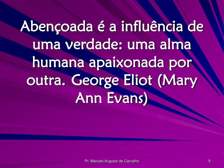 Abençoada é a influência de uma verdade: uma alma humana apaixonada por outra.George Eliot (Mary Ann Evans)