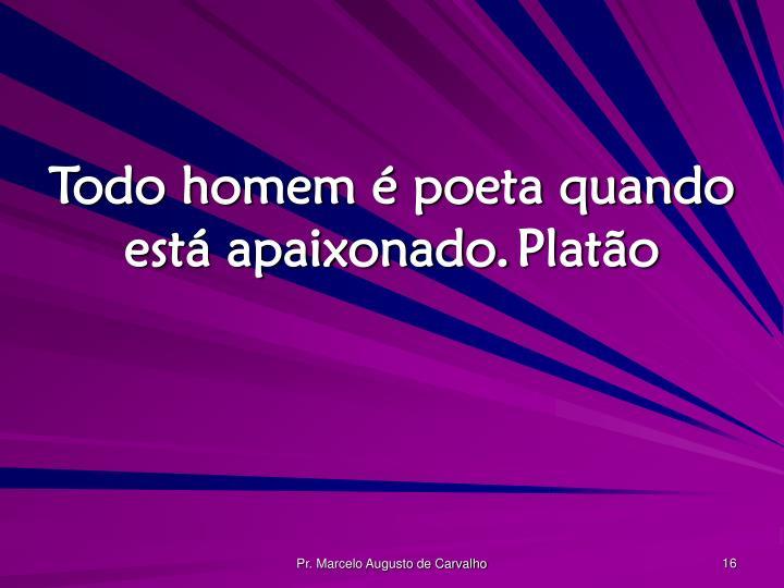 Todo homem é poeta quando está apaixonado.Platão
