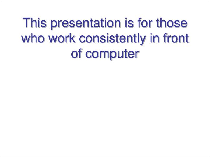This presentation is for those who work consistently in front of computer