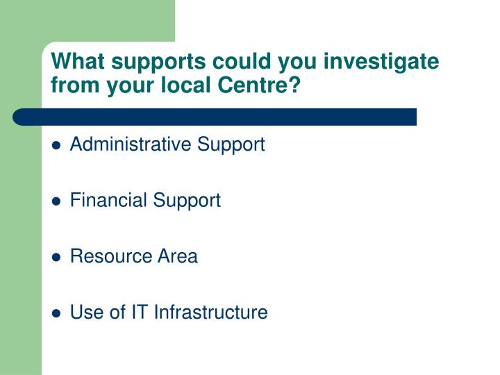 What supports could you investigate from your local Centre?