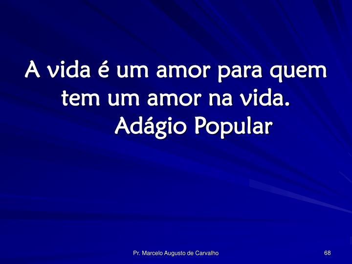 A vida é um amor para quem tem um amor na vida.Adágio Popular