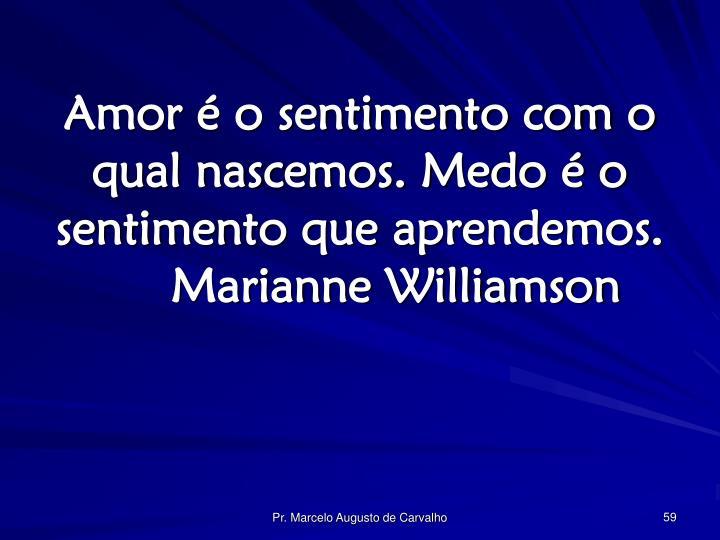 Amor é o sentimento com o qual nascemos. Medo é o sentimento que aprendemos.Marianne Williamson