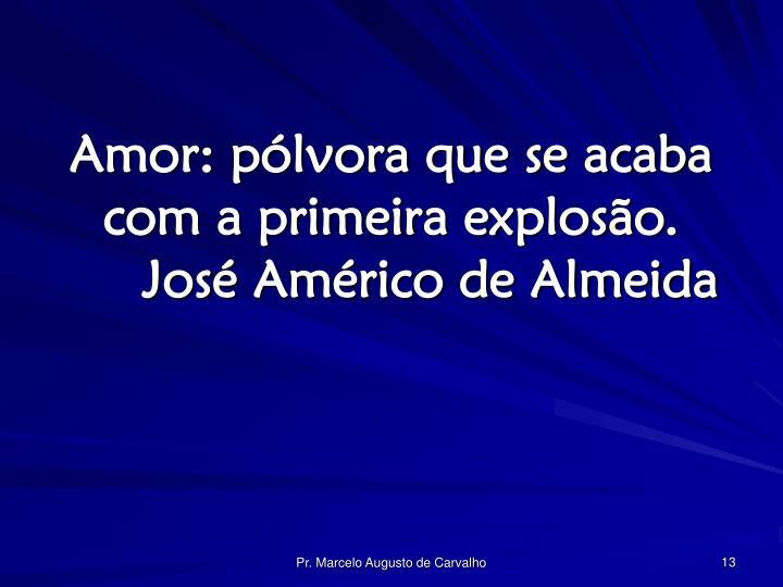 Amor: pólvora que se acaba com a primeira explosão.José Américo de Almeida