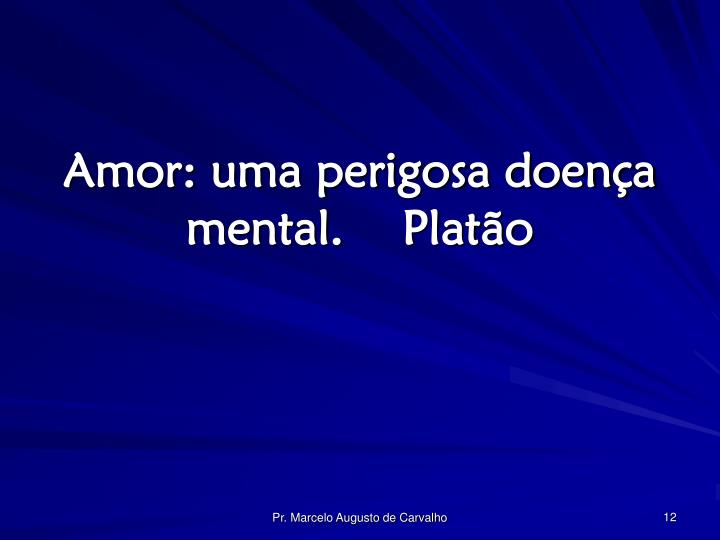 Amor: uma perigosa doença mental.Platão