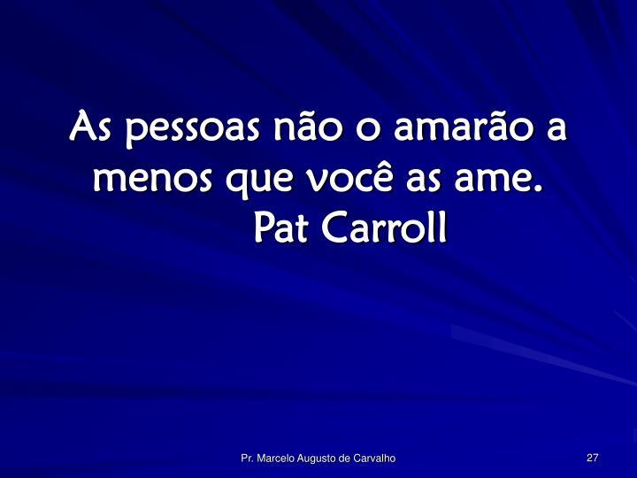 As pessoas não o amarão a menos que você as ame.Pat Carroll