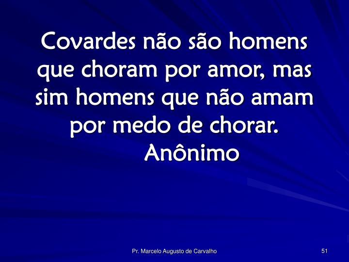 Covardes não são homens que choram por amor, mas sim homens que não amam por medo de chorar.Anônimo