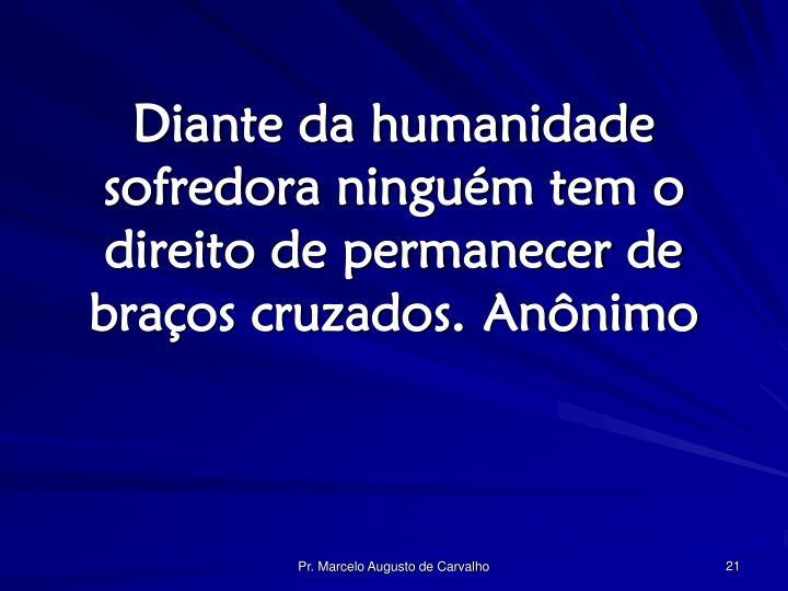 Diante da humanidade sofredora ninguém tem o direito de permanecer de braços cruzados.Anônimo