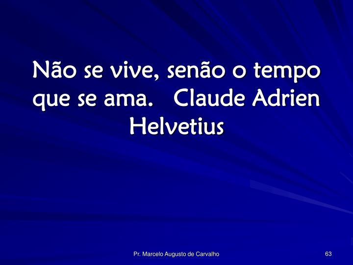 Não se vive, senão o tempo que se ama.Claude Adrien Helvetius