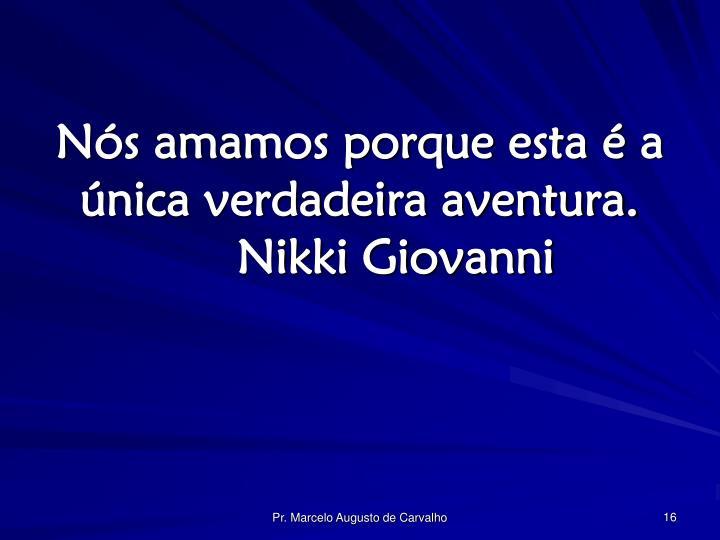 Nós amamos porque esta é a única verdadeira aventura.Nikki Giovanni
