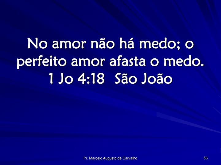 No amor não há medo; o perfeito amor afasta o medo. 1 Jo 4:18São João