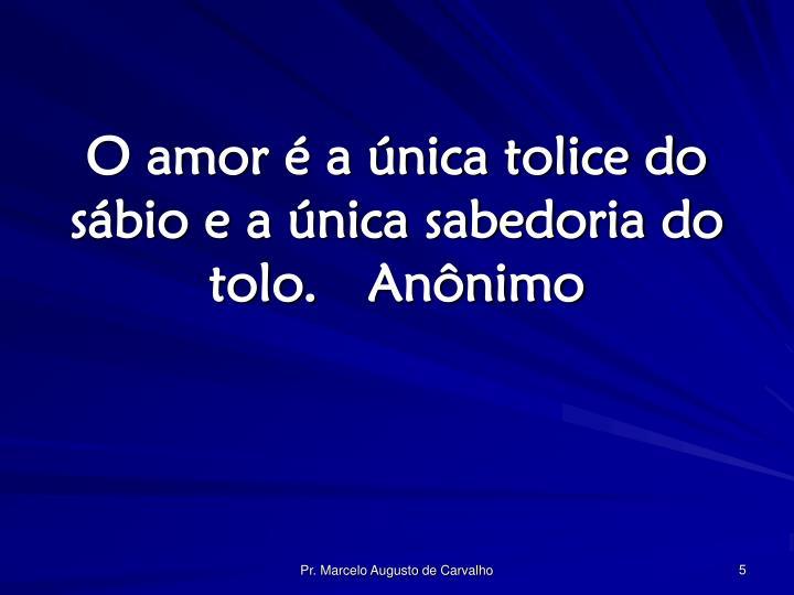 O amor é a única tolice do sábio e a única sabedoria do tolo.Anônimo