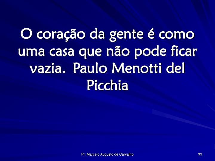 O coração da gente é como uma casa que não pode ficar vazia.Paulo Menotti del Picchia