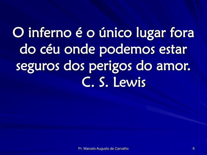 O inferno é o único lugar fora do céu onde podemos estar seguros dos perigos do amor.C. S. Lewis