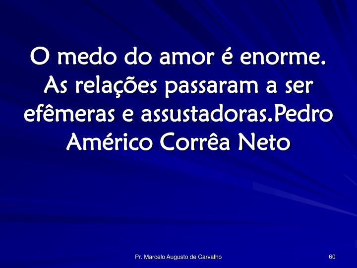 O medo do amor é enorme. As relações passaram a ser efêmeras e assustadoras.Pedro Américo Corrêa Neto
