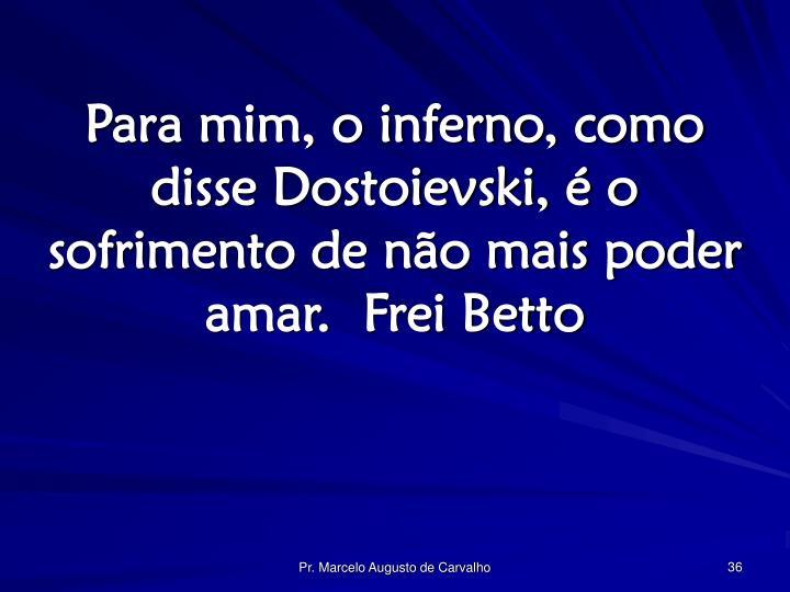 Para mim, o inferno, como disse Dostoievski, é o sofrimento de não mais poder amar.Frei Betto