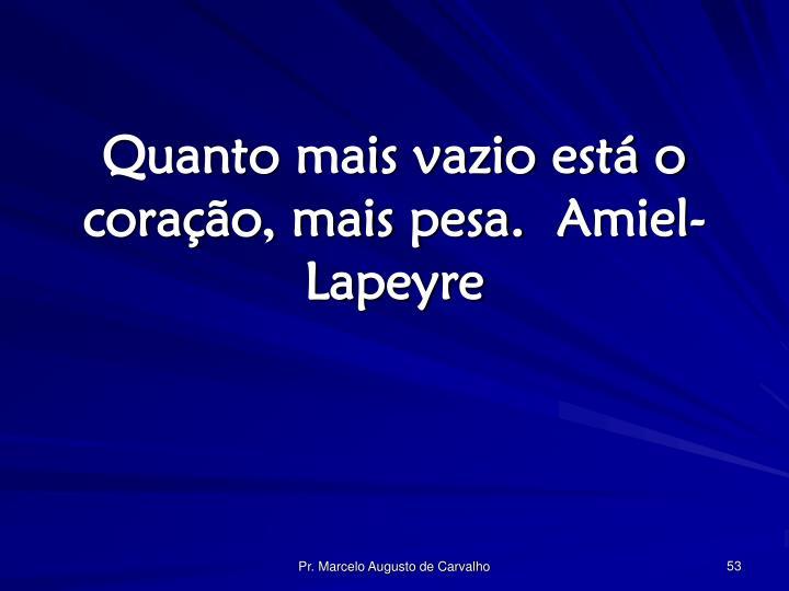 Quanto mais vazio está o coração, mais pesa.Amiel-Lapeyre