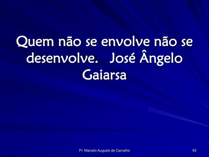 Quem não se envolve não se desenvolve.José Ângelo Gaiarsa