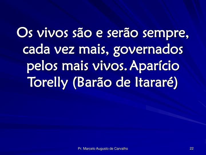 Os vivos são e serão sempre, cada vez mais, governados pelos mais vivos.Aparício Torelly (Barão de Itararé)