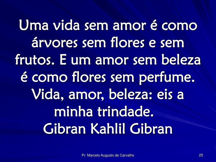 Uma vida sem amor é como árvores sem flores e sem frutos. E um amor sem beleza é como flores sem perfume. Vida, amor, beleza: eis a minha trindade.