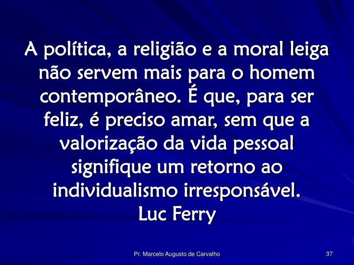 A política, a religião e a moral leiga não servem mais para o homem contemporâneo. É que, para ser feliz, é preciso amar, sem que a valorização da vida pessoal signifique um retorno ao individualismo irresponsável.