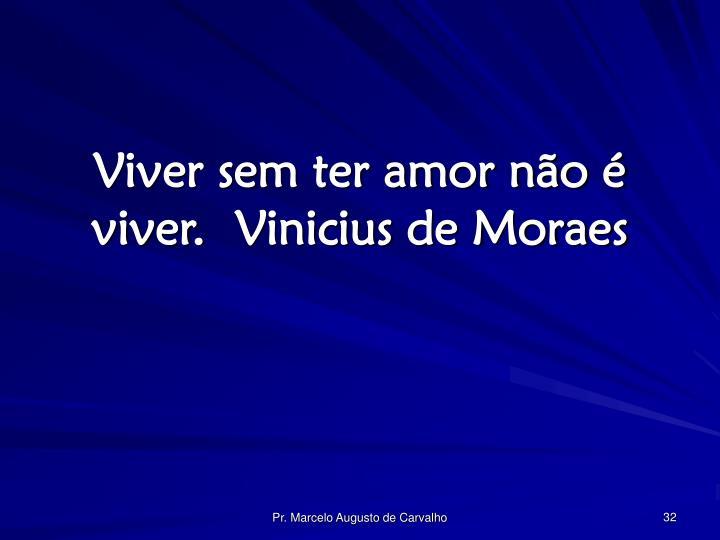 Viver sem ter amor não é viver.Vinicius de Moraes