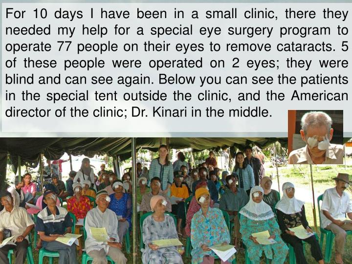 For 10 days I have been in a small clinic, there they needed my help for a special eye surgery program to operate 77 people on their eyes to remove cataracts. 5 of these people were operated on 2 eyes; they were blind and can see again. Below you can see the patients in the special tent outside the clinic, and the American director of the clinic; Dr. Kinari in the middle.