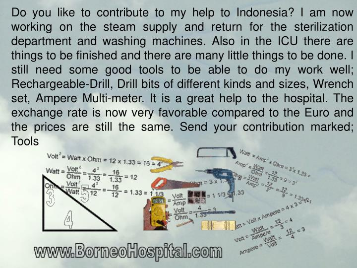 Do you like to contribute to my help to Indonesia? I am now working on the steam supply and return for the sterilization department and washing machines. Also in the ICU there are things to be finished and there are many little things to be done. I still need some good tools to be able to do my work well; Rechargeable-Drill, Drill bits of different kinds and sizes, Wrench set, Ampere Multi-meter. It is a great help to the hospital. The exchange rate is now very favorable compared to the Euro and the prices are still the same. Send your contribution marked; Tools