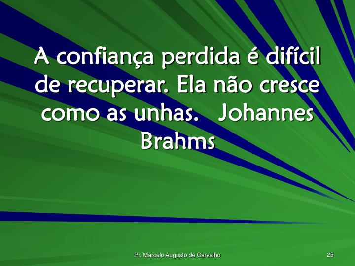 A confiança perdida é difícil de recuperar. Ela não cresce como as unhas.Johannes Brahms