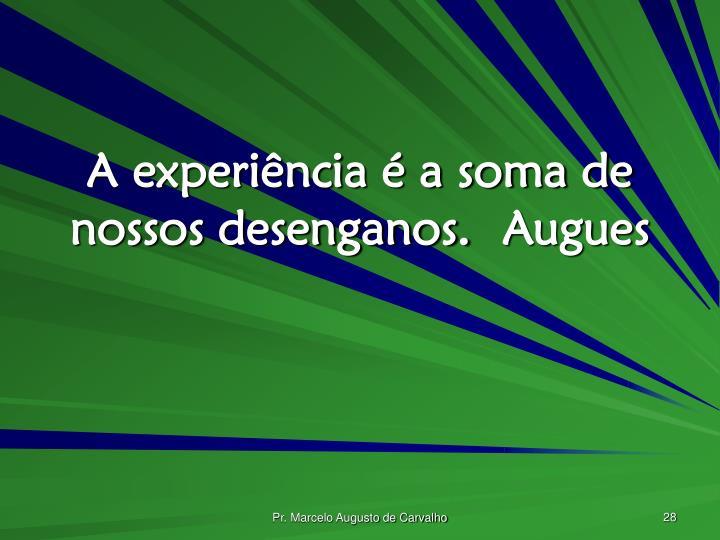 A experiência é a soma de nossos desenganos.Augues